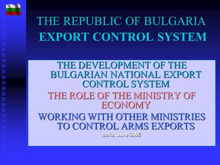 THE REPUBLIC OF BULGARIA EXPORT CONTROL SYSTEM THE DEVELOPMENT OF THE BULGARIAN NATIONAL EXPORT CONTROL SYSTEM THE ROLE OF THE MINISTRY OF ECONOMY WORKING.