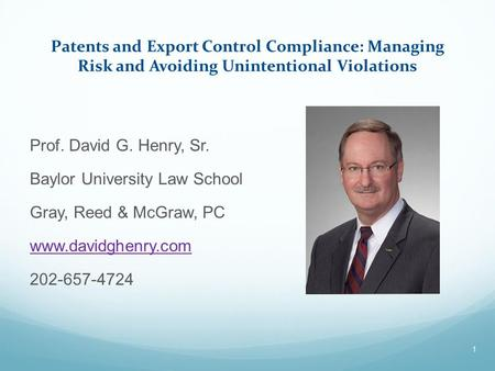 Patents and Export Control Compliance: Managing Risk and Avoiding Unintentional Violations Prof. David G. Henry, Sr. Baylor University Law School Gray,