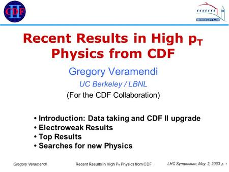 LHC Symposium, May. 2, 2003 p. 1 Recent Results in High P T Physics from CDF Gregory Veramendi Recent Results in High p T Physics from CDF Gregory Veramendi.