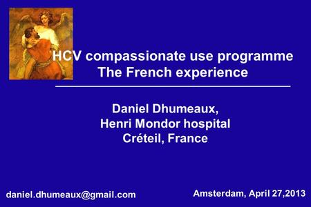 Daniel Dhumeaux, Henri Mondor hospital Créteil, France HCV compassionate use programme The French experience Amsterdam, April.