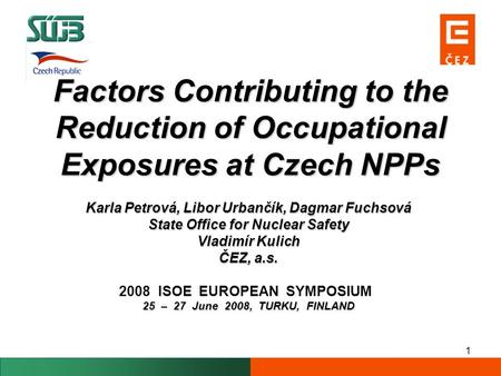 1 Factors Contributing to the Reduction of Occupational Exposures at Czech NPPs Karla Petrová, Libor Urbančík, Dagmar Fuchsová State Office for Nuclear.