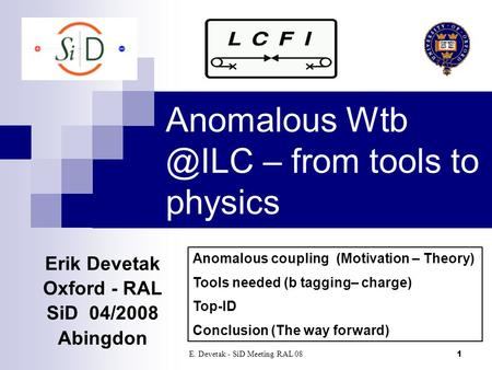 E. Devetak - SiD Meeting RAL 081 Anomalous – from tools to physics Erik Devetak Oxford - RAL SiD 04/2008 Abingdon‏ Anomalous coupling (Motivation.