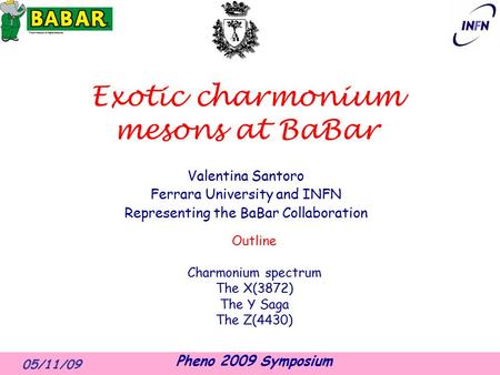 05/11/09 Pheno 2009 Symposium Exotic charmonium mesons at BaBar Valentina Santoro Ferrara University and INFN Representing the BaBar Collaboration Outline.