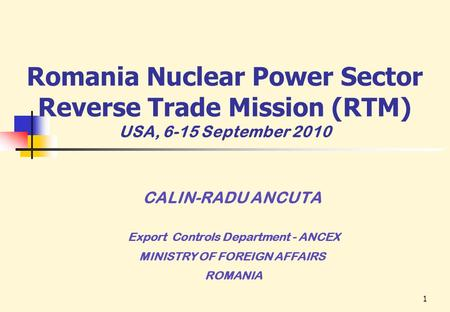 1 CALIN-RADU ANCUTA Export Controls Department - ANCEX MINISTRY OF FOREIGN AFFAIRS ROMANIA Romania Nuclear Power Sector Reverse Trade Mission (RTM) USA,