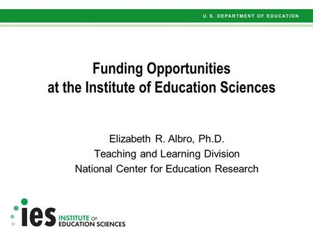 Funding Opportunities at the Institute of Education Sciences Elizabeth R. Albro, Ph.D. Teaching and Learning Division National Center for Education Research.