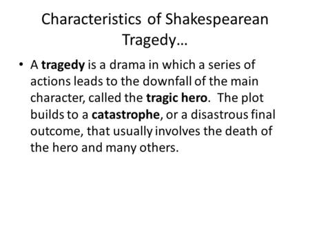 Characteristics of Shakespearean Tragedy… A tragedy is a drama in which a series of actions leads to the downfall of the main character, called the tragic.