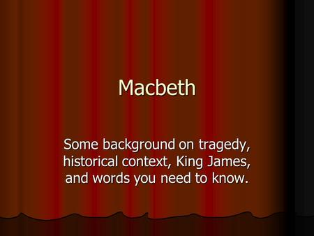 Macbeth Some background on tragedy, historical context, King James, and words you need to know.