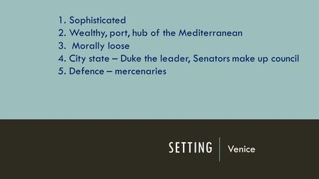 SETTING Venice 1. Sophisticated 2. Wealthy, port, hub of the Mediterranean 3. Morally loose 4. City state – Duke the leader, Senators make up council 5.
