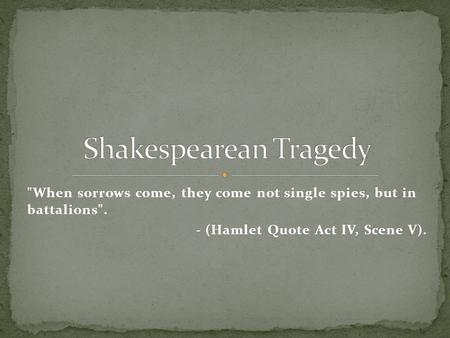 When sorrows come, they come not single spies, but in battalions. - (Hamlet Quote Act IV, Scene V).