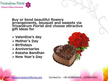 Buy or Send beautiful flowers arrangements, bouquet and baskets via Trivandrum Florist and choose attractive gift ideas for  Valentine's day  Mother's.