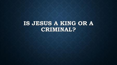 IS JESUS A KING OR A CRIMINAL?. IN LESS THAN ONE WEEK JESUS WENT FROM KING TO CRIMINAL.