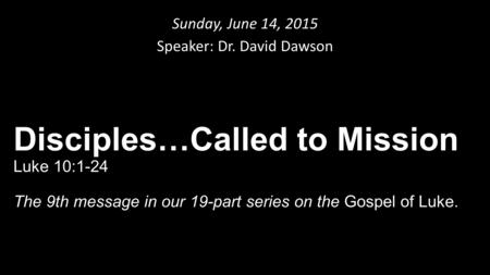 Sunday, June 14, 2015 Speaker: Dr. David Dawson Disciples…Called to Mission Luke 10:1-24 The 9th message in our 19-part series on the Gospel of Luke.