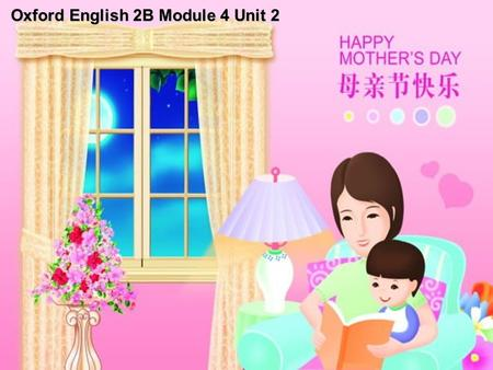 Oxford English 2B Module 4 Unit 2. May 12 34 5 678 910 2010 Mother's Day Mother's Day is on the second Sunday of May. Happy Mother's Day! Happy New Year's.