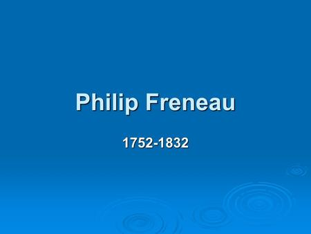Philip Freneau 1752-1832  Freneau was born in New York City, the oldest of the five children of Huguenot wine merchant Pierre Fresneau and his Scottish.