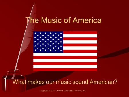 The Music of America What makes our music sound American? Copyright © 2005 - Frankel Consulting Services, Inc.