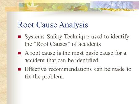 "Root Cause Analysis Systems Safety Technique used to identify the ""Root Causes"" of accidents A root cause is the most basic cause for a accident that can."