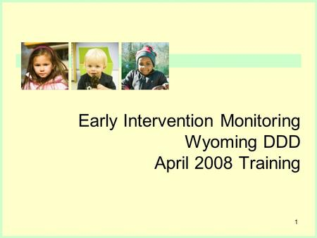 1 Early Intervention Monitoring Wyoming DDD April 2008 Training.