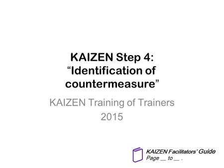 "KAIZEN Step 4: ""Identification of countermeasure"" KAIZEN Training of Trainers 2015 KAIZEN Facilitators' Guide Page __ to __."