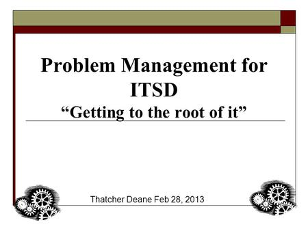"Problem Management for ITSD ""Getting to the root of it"" Thatcher Deane Feb 28, 2013."