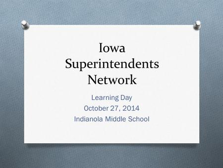 Iowa Superintendents Network Learning Day October 27, 2014 Indianola Middle School.