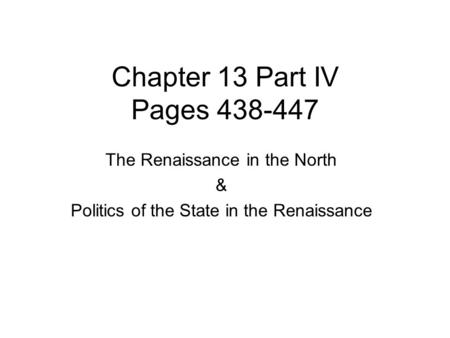 Chapter 13 Part IV Pages 438-447 The Renaissance in the North & Politics of the State in the Renaissance.