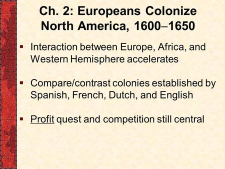 Ch. 2: Europeans Colonize North America, 1600  1650  Interaction between Europe, Africa, and Western Hemisphere accelerates  Compare/contrast colonies.