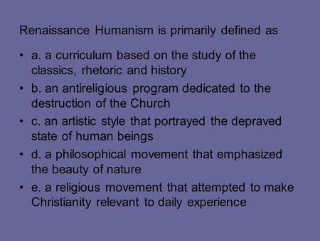 Renaissance Humanism is primarily defined as a. a curriculum based on the study of the classics, rhetoric and history b. an antireligious program dedicated.