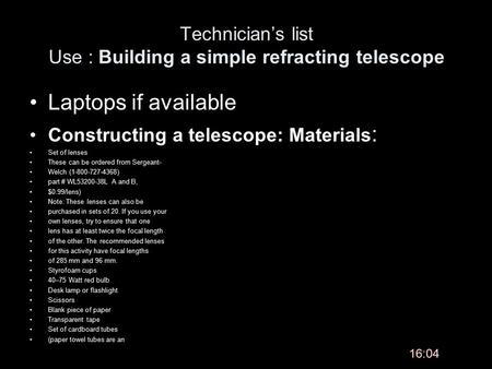 Technician's list Use : Building a simple refracting telescope Laptops if available Constructing a telescope: Materials : Set of lenses These can be ordered.