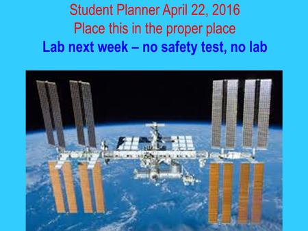 Student Planner April 22, 2016 Place this in the proper place Lab next week – no safety test, no lab.