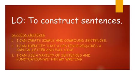 LO: To construct sentences. SUCCESS CRITERIA 1. I CAN CREATE SIMPLE AND COMPOUND SENTENCES. 2. I CAN IDENTIFY THAT A SENTENCE REQUIRES A CAPITAL LETTER.