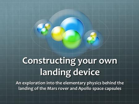 Constructing your own landing device An exploration into the elementary physics behind the landing of the Mars rover and Apollo space capsules.