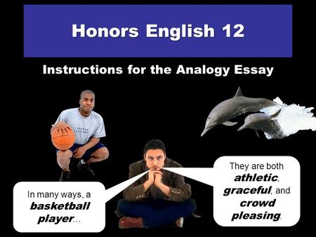 Honors English 12 Instructions for the Analogy Essay In many ways, a basketball player … … is just like a dolphin. They are both athletic, graceful, and.