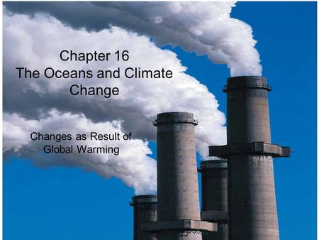 © 2014 Pearson Education, Inc. Chapter 16 The Oceans and Climate Change Changes as Result of Global Warming.