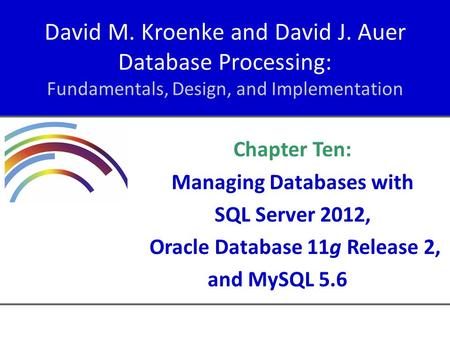 David M. Kroenke and David J. Auer Database Processing: Fundamentals, Design, and Implementation Chapter Ten: Managing Databases with SQL Server 2012,