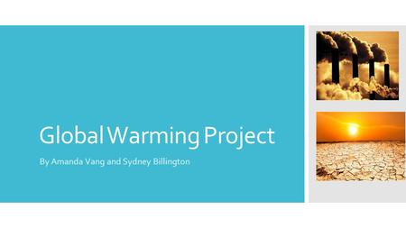 Global Warming Project By Amanda Vang and Sydney Billington.