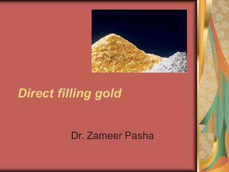 Direct filling gold Dr. Zameer Pasha. Objectives History Classification—foil elecytrolyte precipitate granular gold cohesive – non cohesive Properties.