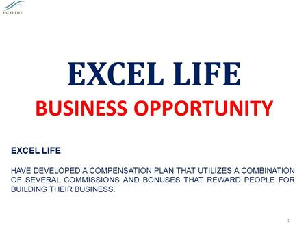 EXCEL LIFE BUSINESS OPPORTUNITY 1 EXCEL LIFE HAVE DEVELOPED A COMPENSATION PLAN THAT UTILIZES A COMBINATION OF SEVERAL COMMISSIONS AND BONUSES THAT REWARD.