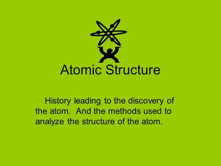 Atomic Structure History leading to the discovery of the atom. And the methods used to analyze the structure of the atom.