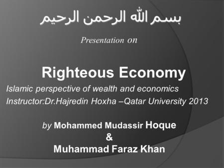 Righteous Economy Islamic perspective of wealth and economics Instructor:Dr.Hajredin Hoxha –Qatar University 2013 بسم الله الرحمن الرحيم Presentation on.