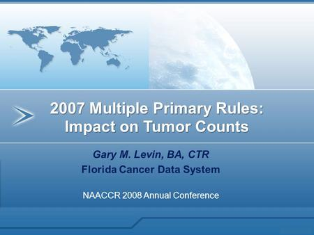 Gary M. Levin, BA, CTR Florida Cancer Data System NAACCR 2008 Annual Conference 2007 Multiple Primary Rules: Impact on Tumor Counts.