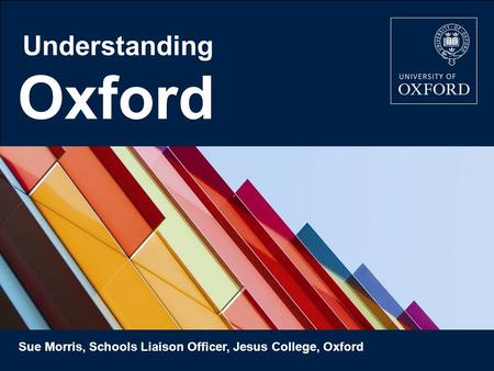 Oxford Understanding Sue Morris, Schools Liaison Officer, Jesus College, Oxford.