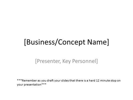 [Business/Concept Name] [Presenter, Key Personnel] ***Remember as you draft your slides that there is a hard 12 minute stop on your presentation***