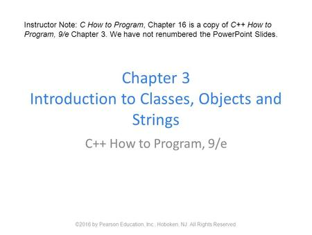 Chapter 3 Introduction to Classes, Objects and Strings C++ How to Program, 9/e ©2016 by Pearson Education, Inc., Hoboken, NJ. All Rights Reserved. Instructor.
