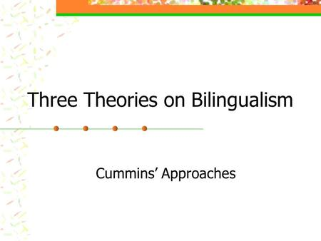 Three Theories on Bilingualism Cummins' Approaches.