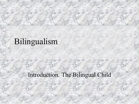 Bilingualism Introduction. The Bilingual Child. Bilingualism = Interdisciplinary field n Historical Linguistics n Language Acquisition n Language Contact.