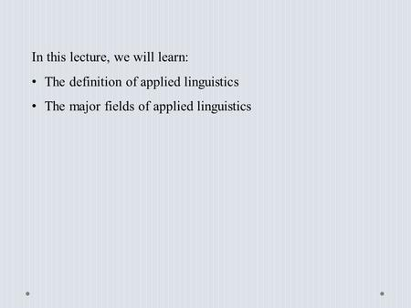 In this lecture, we will learn: The definition of applied linguistics The major fields of applied linguistics.