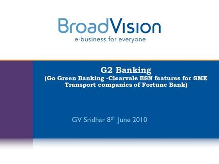 G2 Banking (Go Green Banking -Clearvale ESN features for SME Transport companies of Fortune Bank) GV Sridhar 8 th June 2010.