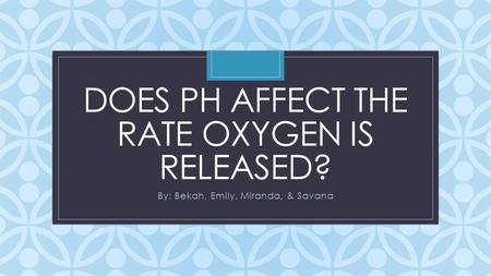C DOES PH AFFECT THE RATE OXYGEN IS RELEASED? By: Bekah, Emily, Miranda, & Savana.
