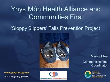 Ynys Môn Health Alliance and Communities First 'Sloppy Slippers' Falls Prevention Project Mary Sillitoe Communities First Coordinator.