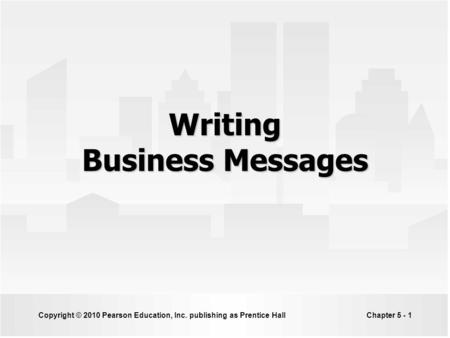 Copyright © 2010 Pearson Education, Inc. publishing as Prentice HallChapter 5 - 1 Writing Business Messages.
